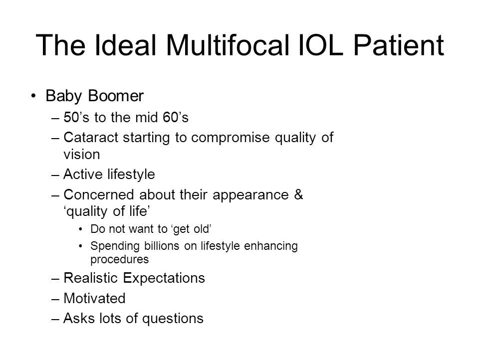 The Ideal Multifocal IOL Patient Baby Boomer –50's to the mid 60's –Cataract starting to compromise quality of vision –Active lifestyle –Concerned about their appearance & 'quality of life' Do not want to 'get old' Spending billions on lifestyle enhancing procedures –Realistic Expectations –Motivated –Asks lots of questions