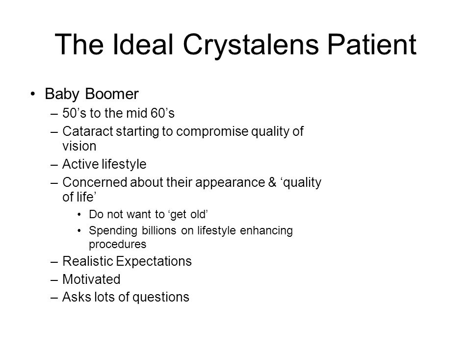 The Ideal Crystalens Patient Baby Boomer –50's to the mid 60's –Cataract starting to compromise quality of vision –Active lifestyle –Concerned about their appearance & 'quality of life' Do not want to 'get old' Spending billions on lifestyle enhancing procedures –Realistic Expectations –Motivated –Asks lots of questions