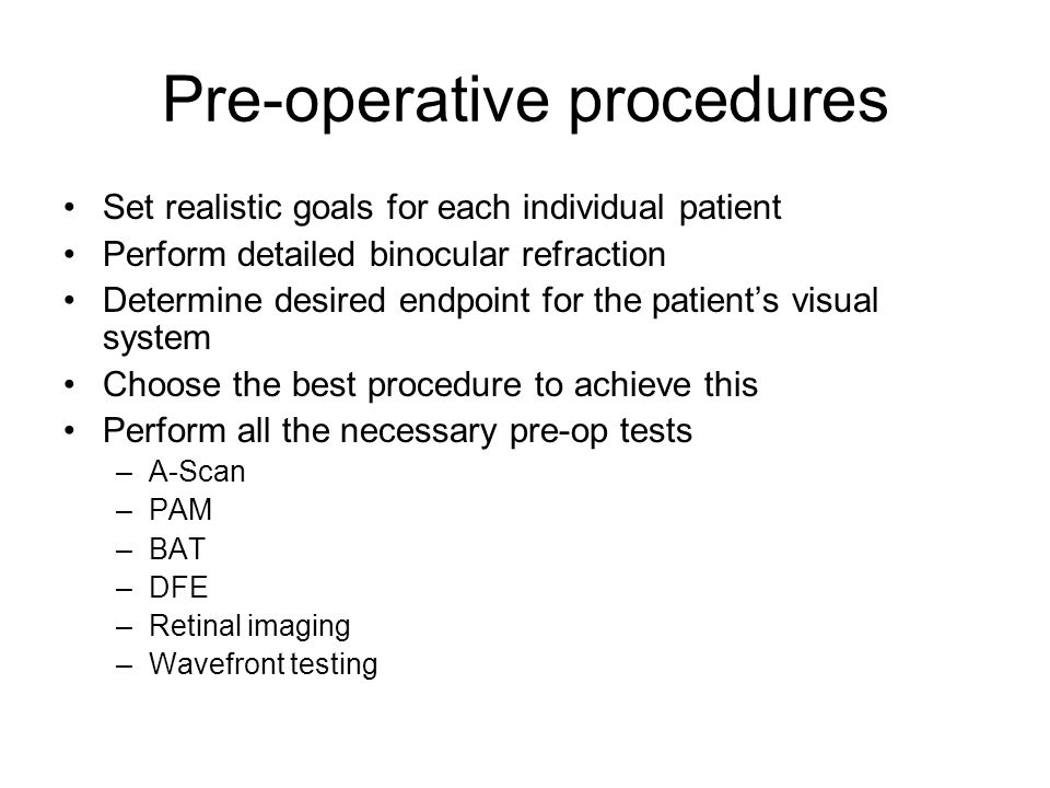 Pre-operative procedures Set realistic goals for each individual patient Perform detailed binocular refraction Determine desired endpoint for the patient's visual system Choose the best procedure to achieve this Perform all the necessary pre-op tests –A-Scan –PAM –BAT –DFE –Retinal imaging –Wavefront testing