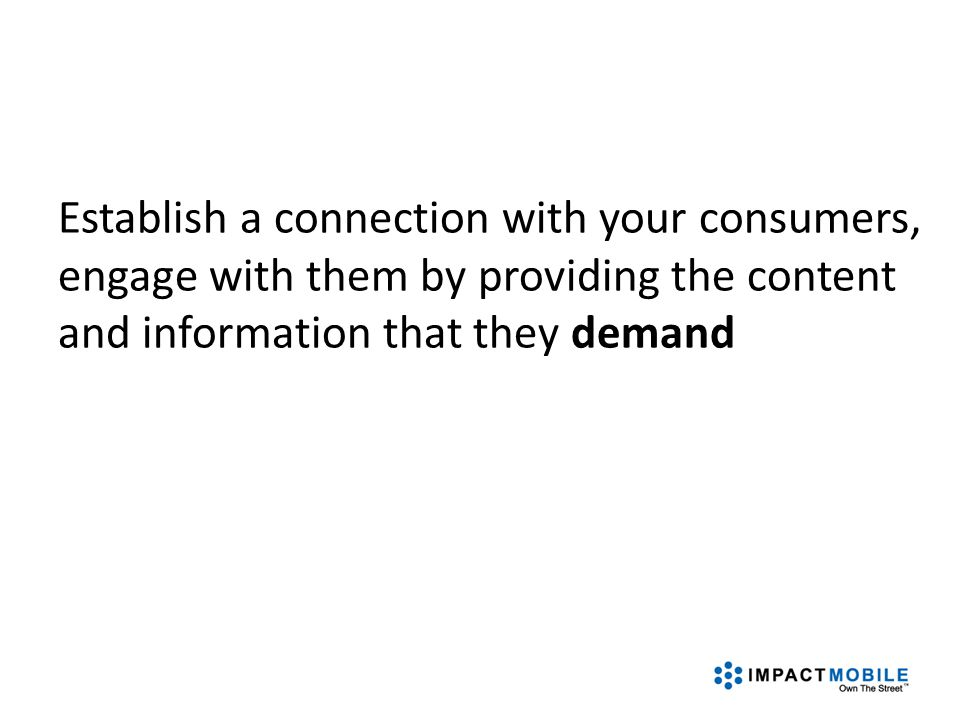 Establish a connection with your consumers, engage with them by providing the content and information that they demand