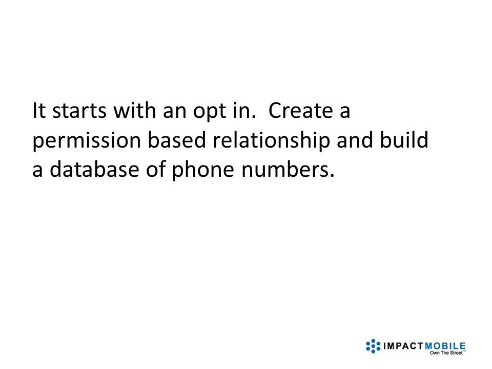 It starts with an opt in. Create a permission based relationship and build a database of phone numbers.