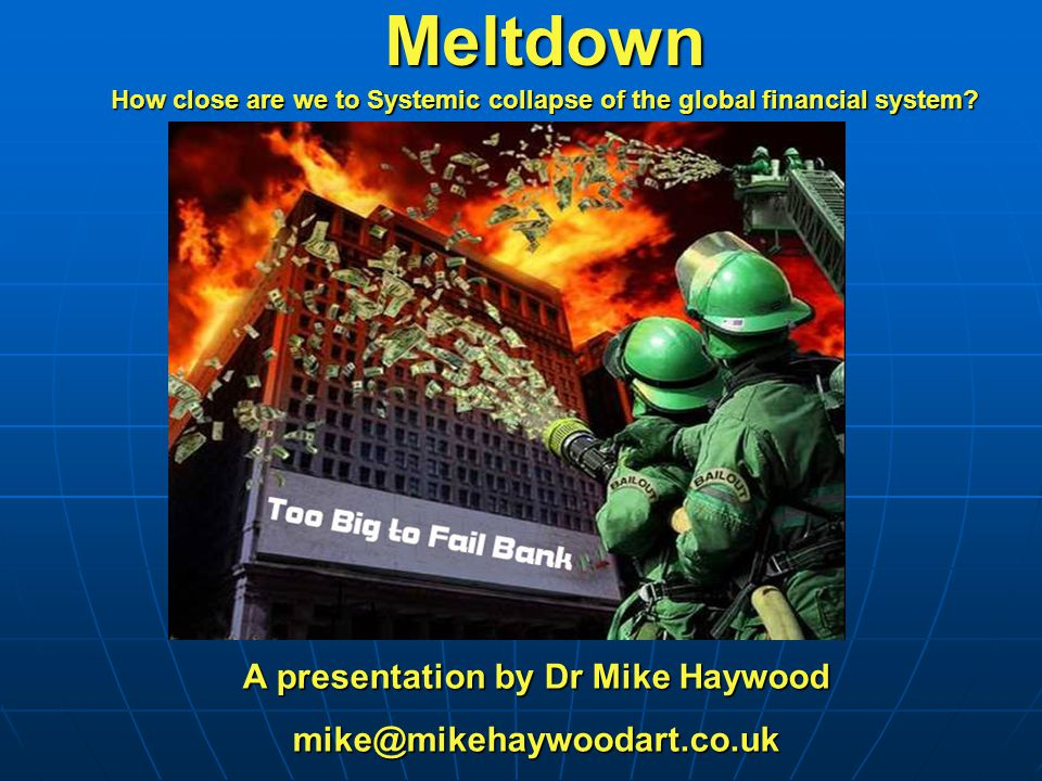 A presentation by Dr Mike Haywood mike@mikehaywoodart.co.ukMeltdown How close are we to Systemic collapse of the global financial system?