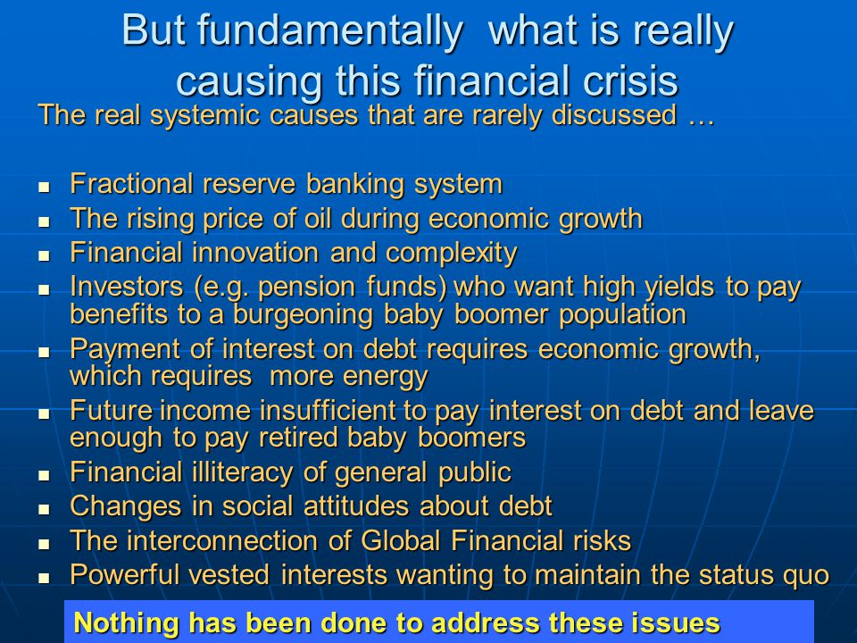 But fundamentally what is really causing this financial crisis The real systemic causes that are rarely discussed … Fractional reserve banking system Fractional reserve banking system The rising price of oil during economic growth The rising price of oil during economic growth Financial innovation and complexity Financial innovation and complexity Investors (e.g.