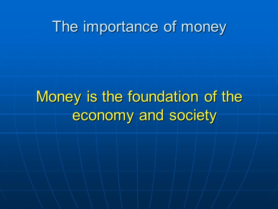 The importance of money Money is the foundation of the economy and society