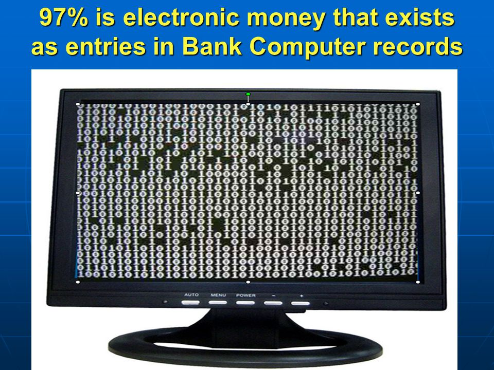 97% is electronic money that exists as entries in Bank Computer records