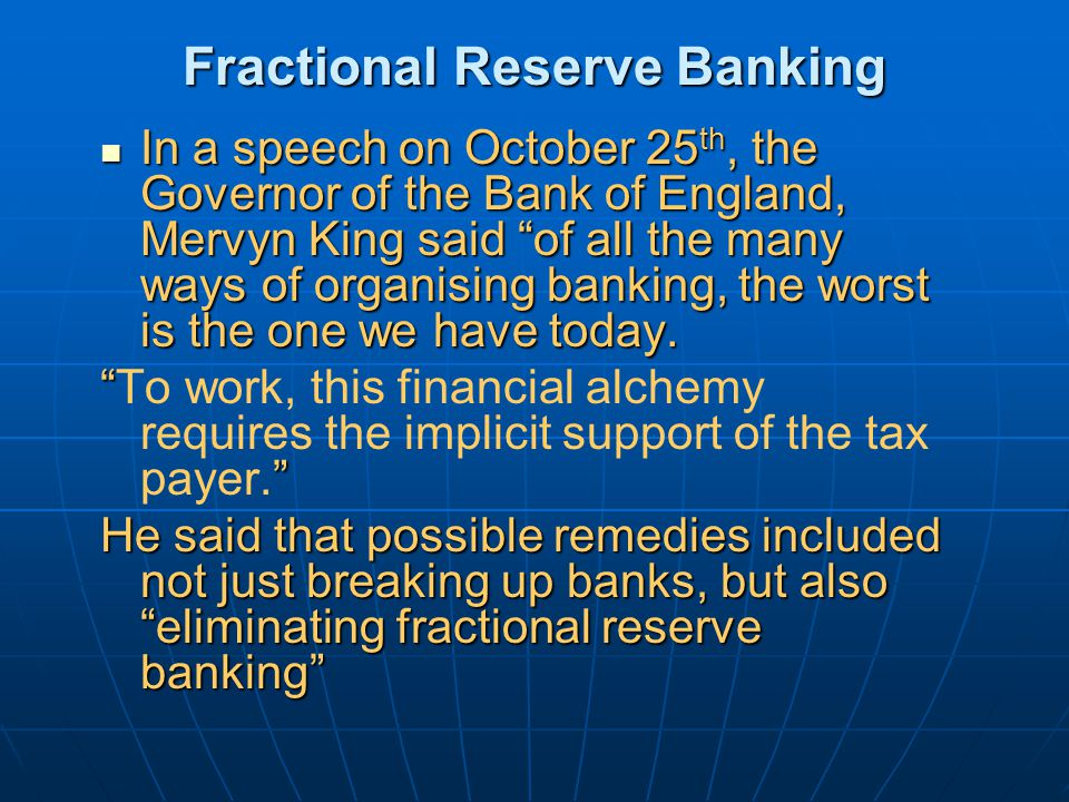 Fractional Reserve Banking In a speech on October 25 th, the Governor of the Bank of England, Mervyn King said of all the many ways of organising banking, the worst is the one we have today.