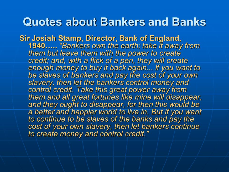 Quotes about Bankers and Banks Sir Josiah Stamp, Director, Bank of England, 1940…..