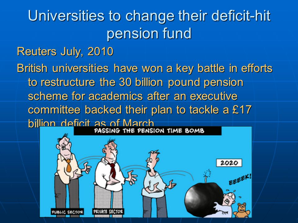 Universities to change their deficit-hit pension fund Reuters July, 2010 British universities have won a key battle in efforts to restructure the 30 billion pound pension scheme for academics after an executive committee backed their plan to tackle a £17 billion deficit as of March.