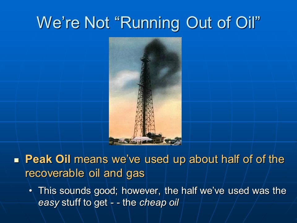 We're Not Running Out of Oil Peak Oil means we've used up about half of of the recoverable oil and gas Peak Oil means we've used up about half of of the recoverable oil and gas This sounds good; however, the half we've used was the easy stuff to get - - the cheap oilThis sounds good; however, the half we've used was the easy stuff to get - - the cheap oil