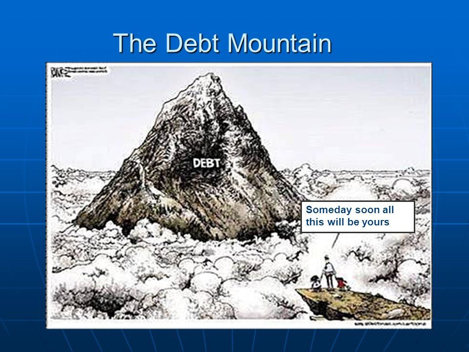 The Debt Mountain Someday soon all this will be yours