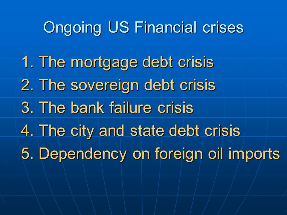 Ongoing US Financial crises 1. The mortgage debt crisis 2.