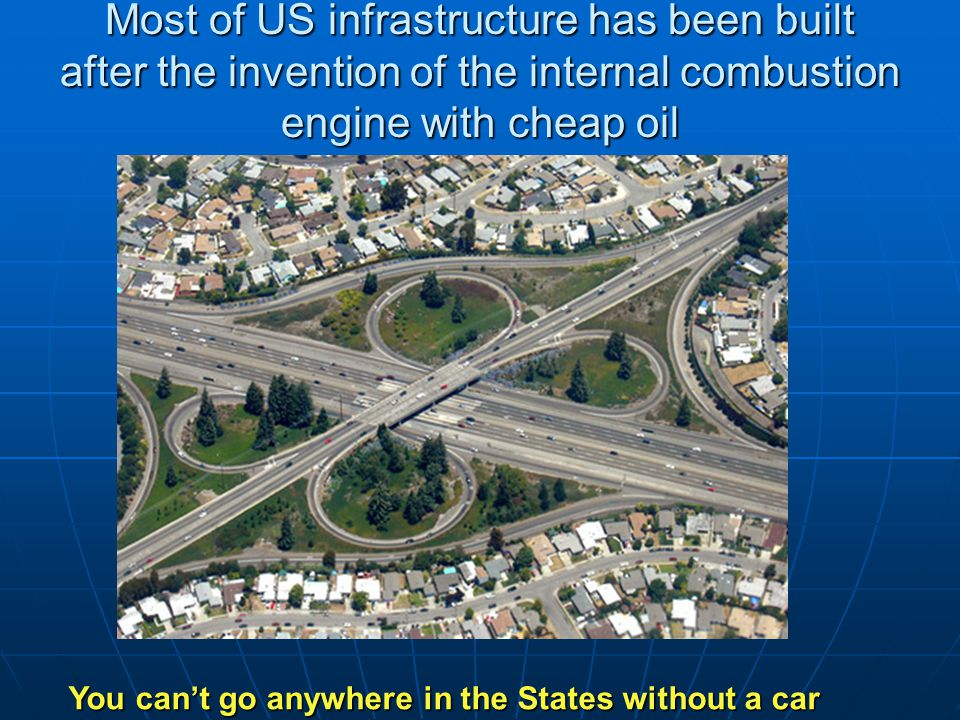 Most of US infrastructure has been built after the invention of the internal combustion engine with cheap oil You can't go anywhere in the States without a car