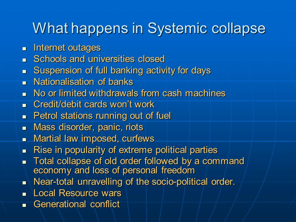 What happens in Systemic collapse Internet outages Internet outages Schools and universities closed Schools and universities closed Suspension of full banking activity for days Suspension of full banking activity for days Nationalisation of banks Nationalisation of banks No or limited withdrawals from cash machines No or limited withdrawals from cash machines Credit/debit cards won't work Credit/debit cards won't work Petrol stations running out of fuel Petrol stations running out of fuel Mass disorder, panic, riots Mass disorder, panic, riots Martial law imposed, curfews Martial law imposed, curfews Rise in popularity of extreme political parties Rise in popularity of extreme political parties Total collapse of old order followed by a command economy and loss of personal freedom Total collapse of old order followed by a command economy and loss of personal freedom Near-total unravelling of the socio-political order.