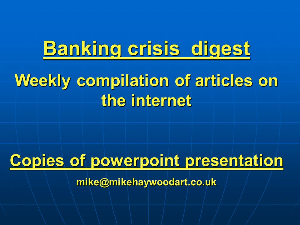 Banking crisis digest Weekly compilation of articles on the internet Copies of powerpoint presentation mike@mikehaywoodart.co.uk