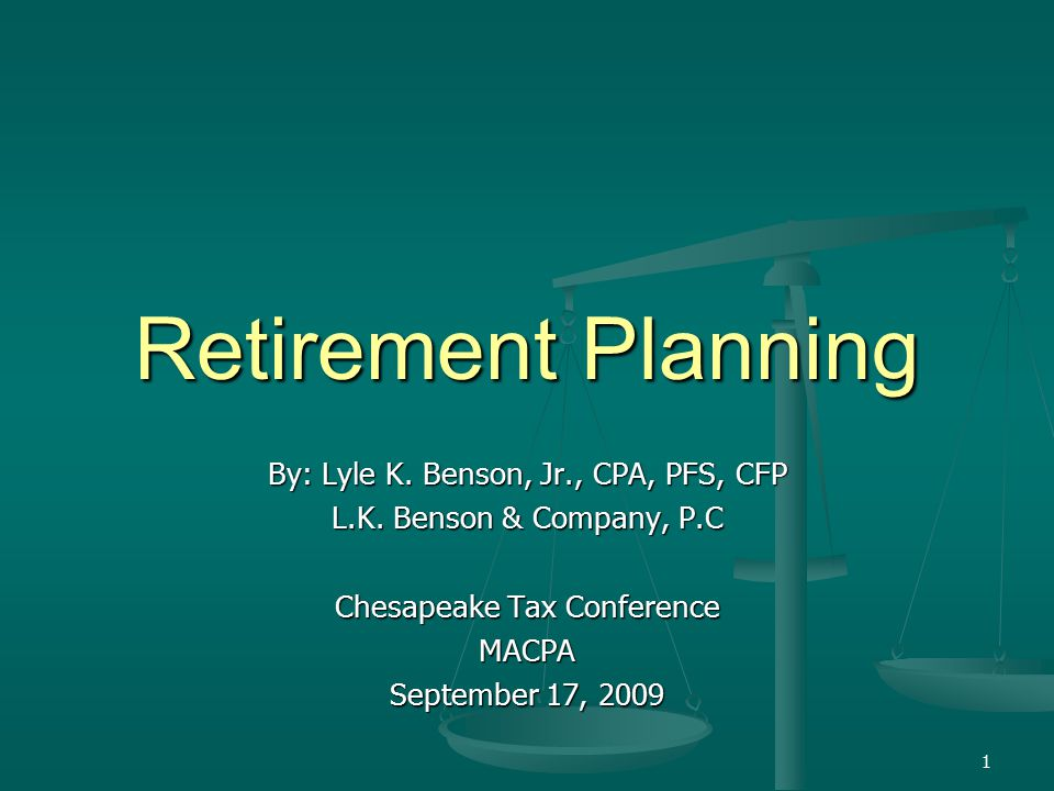 1 Retirement Planning By: Lyle K. Benson, Jr., CPA, PFS, CFP L.K.