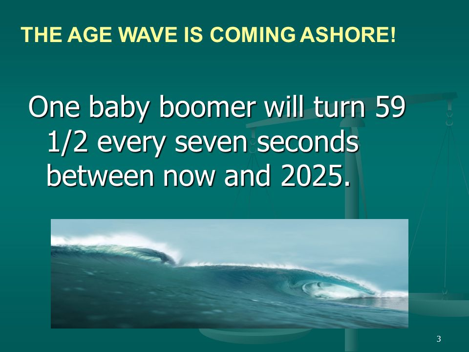 3 One baby boomer will turn 59 1/2 every seven seconds between now and 2025.
