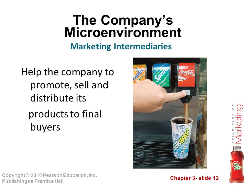Chapter 3- slide 12 Copyright © 2010 Pearson Education, Inc. Publishing as Prentice Hall The Company's Microenvironment Help the company to promote, s