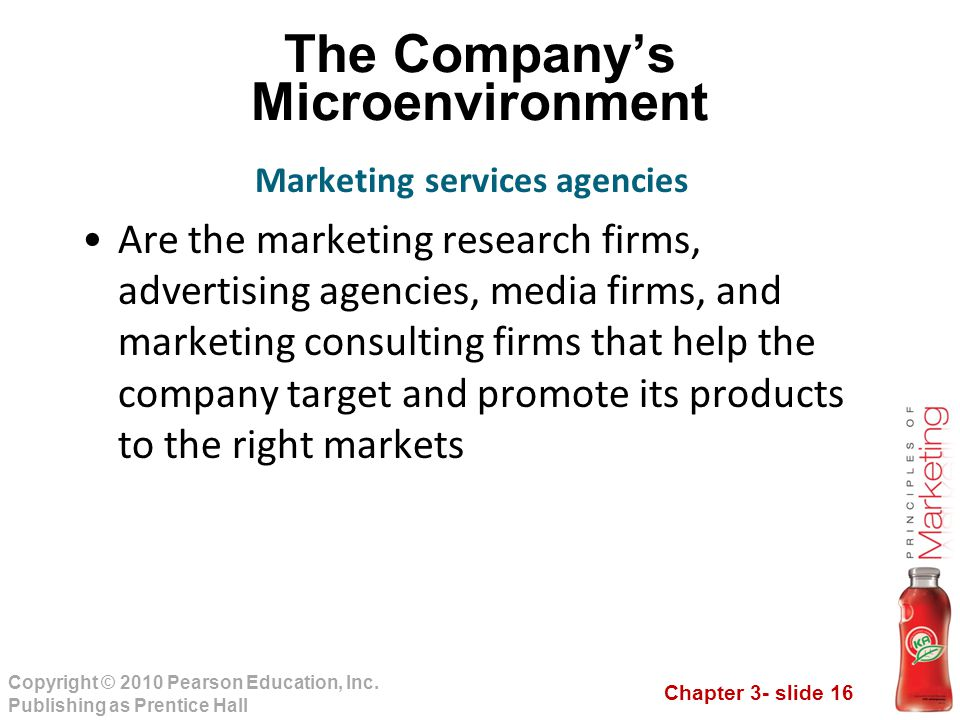Chapter 3- slide 16 Copyright © 2010 Pearson Education, Inc. Publishing as Prentice Hall The Company's Microenvironment Are the marketing research fir