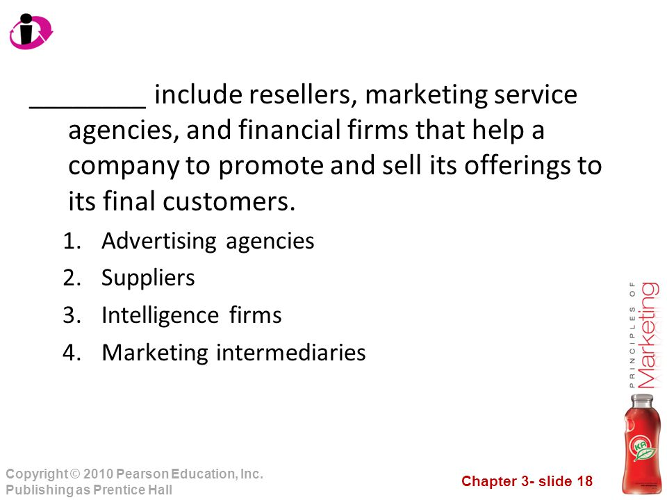 Chapter 3- slide 18 Copyright © 2010 Pearson Education, Inc. Publishing as Prentice Hall ________ include resellers, marketing service agencies, and f