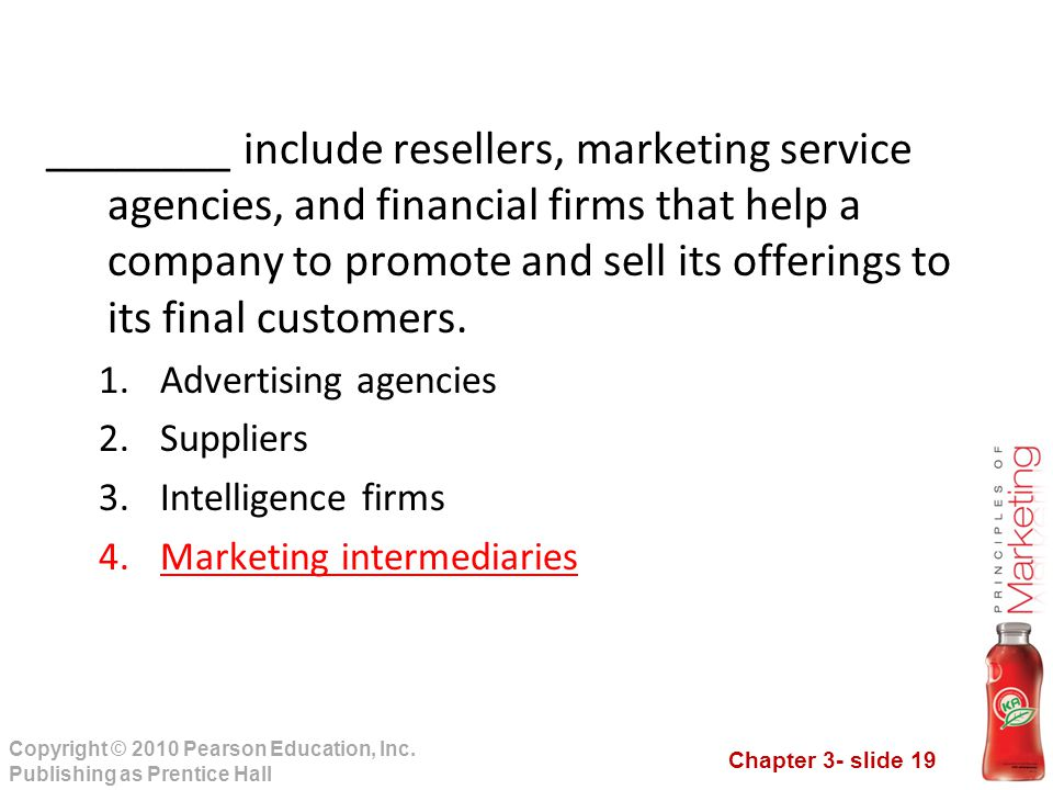 Chapter 3- slide 19 Copyright © 2010 Pearson Education, Inc. Publishing as Prentice Hall ________ include resellers, marketing service agencies, and f