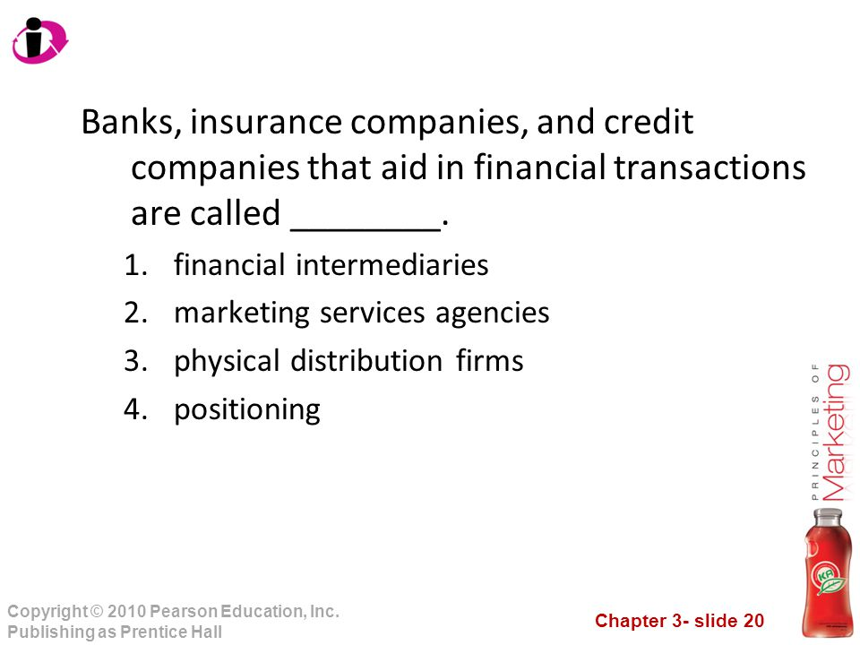 Chapter 3- slide 20 Copyright © 2010 Pearson Education, Inc. Publishing as Prentice Hall Banks, insurance companies, and credit companies that aid in