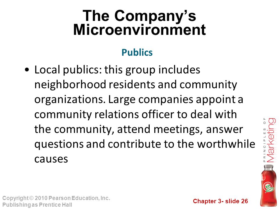 Chapter 3- slide 26 Copyright © 2010 Pearson Education, Inc. Publishing as Prentice Hall The Company's Microenvironment Local publics: this group incl