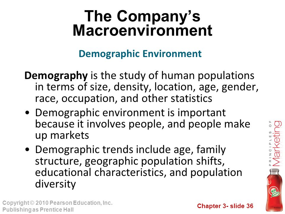 Chapter 3- slide 36 Copyright © 2010 Pearson Education, Inc. Publishing as Prentice Hall The Company's Macroenvironment Demography is the study of hum