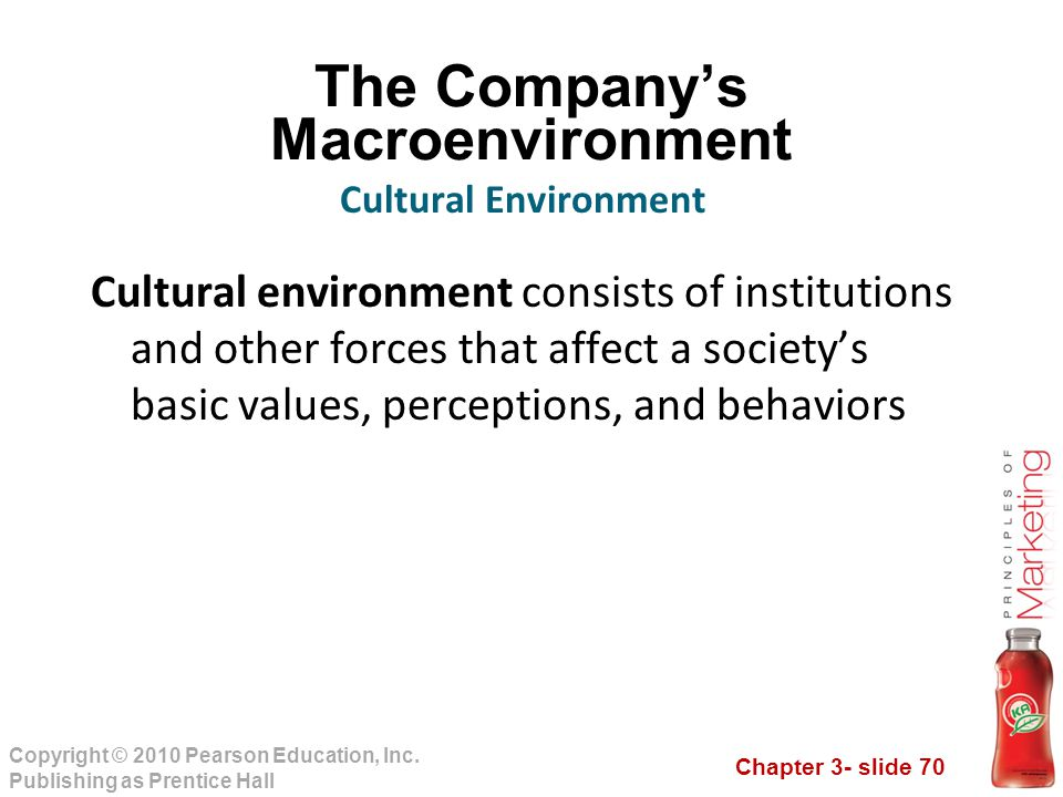 Chapter 3- slide 70 Copyright © 2010 Pearson Education, Inc. Publishing as Prentice Hall The Company's Macroenvironment Cultural environment consists