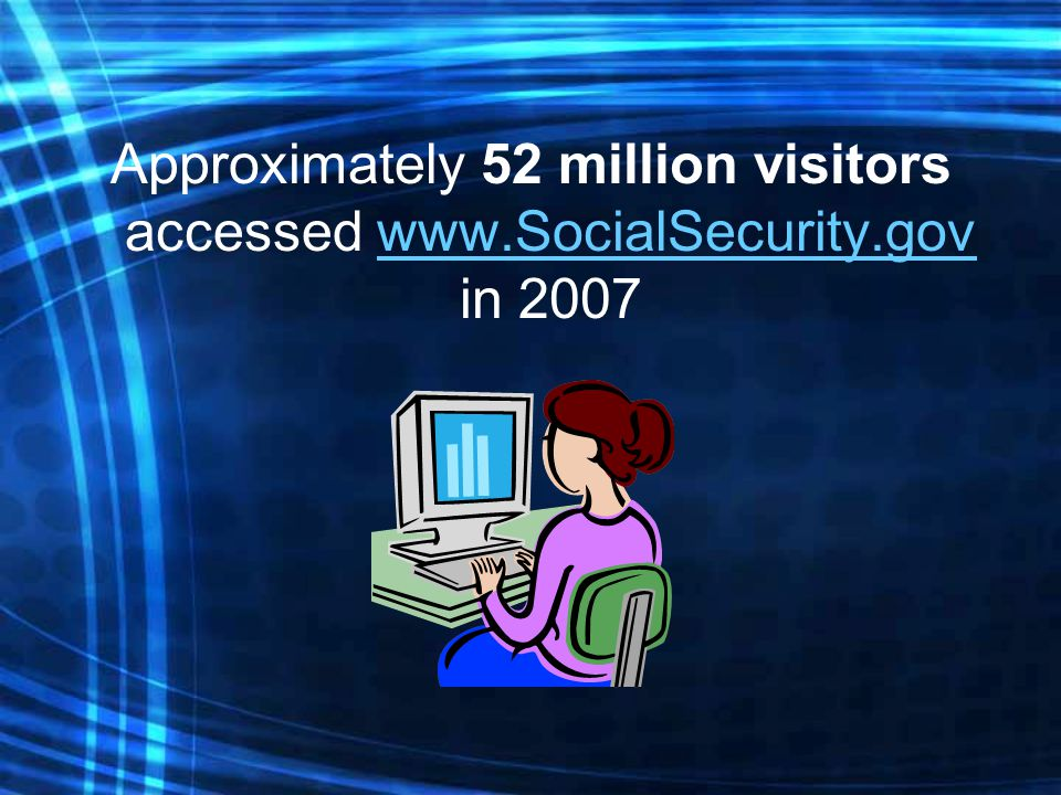 Approximately 52 million visitors accessed www.SocialSecurity.gov in 2007www.SocialSecurity.gov