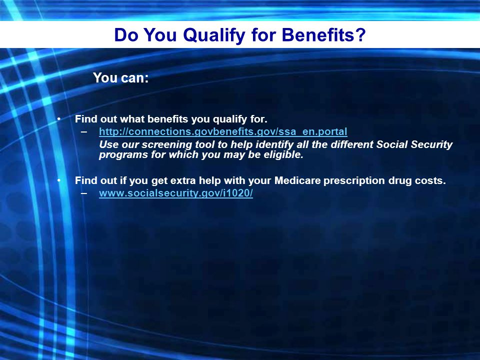 Do You Qualify for Benefits. You can: Find out what benefits you qualify for.
