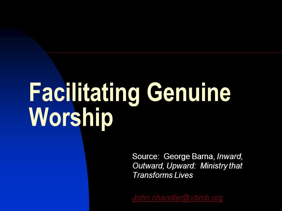 Facilitating Genuine Worship Source: George Barna, Inward, Outward, Upward: Ministry that Transforms Lives John.chandler@vbmb.org