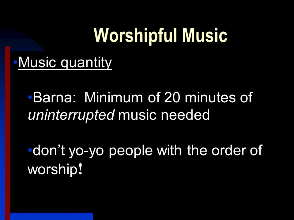 Worshipful Music Music quantity Barna: Minimum of 20 minutes of uninterrupted music needed don't yo-yo people with the order of worship !