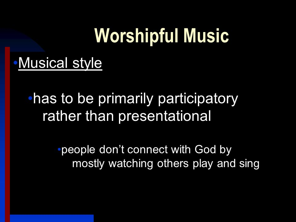 Worshipful Music Musical style has to be primarily participatory rather than presentational people don't connect with God by mostly watching others play and sing