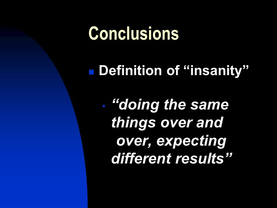 Conclusions Definition of insanity doing the same things over and over, expecting different results