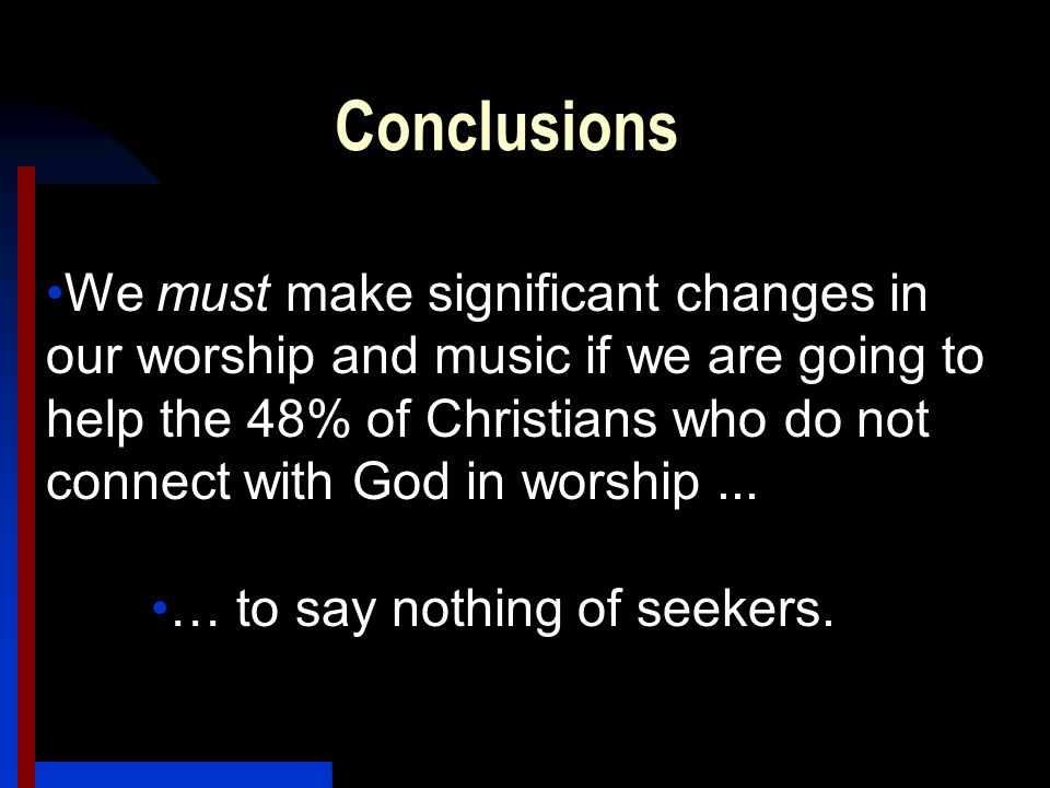 Conclusions We must make significant changes in our worship and music if we are going to help the 48% of Christians who do not connect with God in worship...