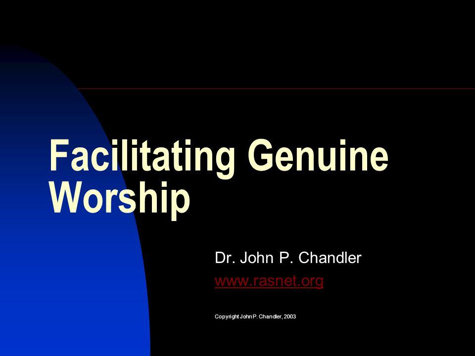 Facilitating Genuine Worship Dr. John P. Chandler www.rasnet.org Copyright John P. Chandler, 2003