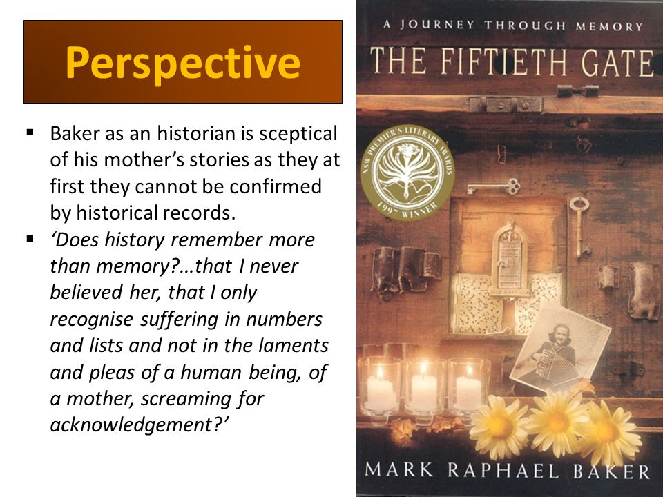 Perspective  Baker as an historian is sceptical of his mother's stories as they at first they cannot be confirmed by historical records.
