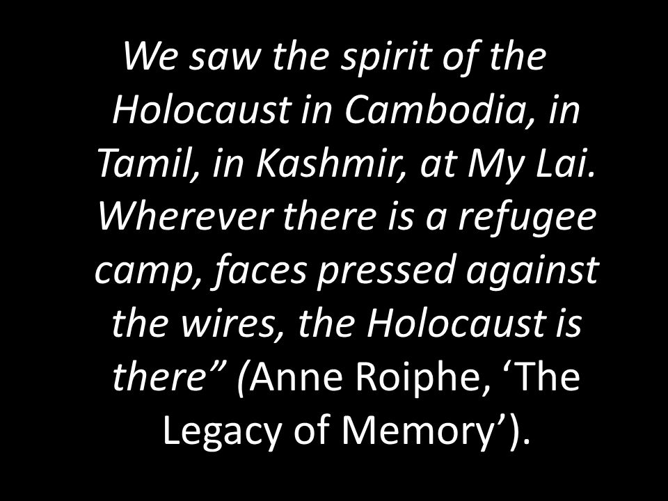 We saw the spirit of the Holocaust in Cambodia, in Tamil, in Kashmir, at My Lai.