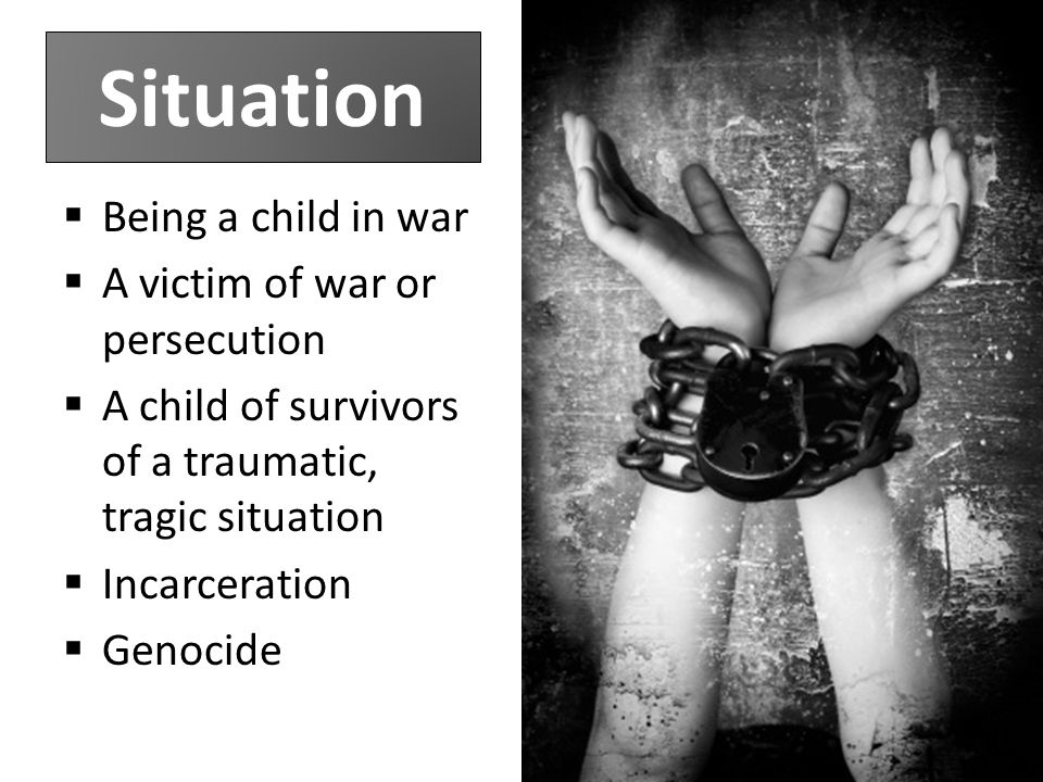Situation  Being a child in war  A victim of war or persecution  A child of survivors of a traumatic, tragic situation  Incarceration  Genocide