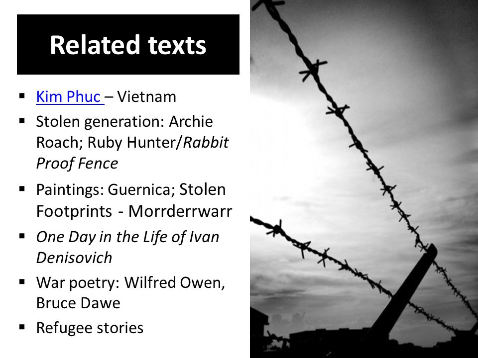 Related texts  Kim Phuc – Vietnam Kim Phuc  Stolen generation: Archie Roach; Ruby Hunter/Rabbit Proof Fence  Paintings: Guernica; Stolen Footprints - Morrderrwarr  One Day in the Life of Ivan Denisovich  War poetry: Wilfred Owen, Bruce Dawe  Refugee stories