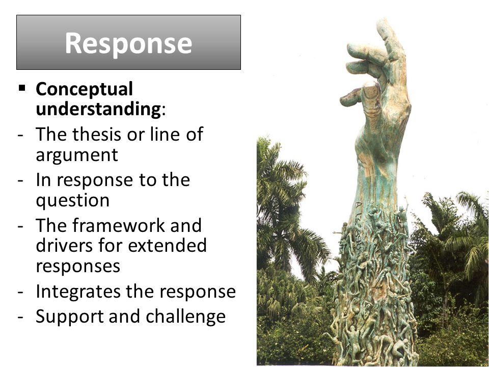 Response  Conceptual understanding: -The thesis or line of argument -In response to the question -The framework and drivers for extended responses -Integrates the response -Support and challenge