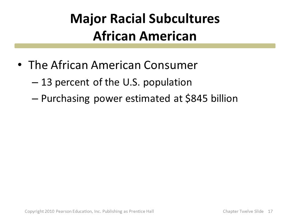 Major Racial Subcultures African American The African American Consumer – 13 percent of the U.S. population – Purchasing power estimated at $845 billi