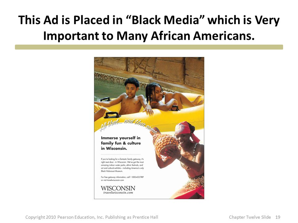 "This Ad is Placed in ""Black Media"" which is Very Important to Many African Americans. 19Copyright 2010 Pearson Education, Inc. Publishing as Prentice"