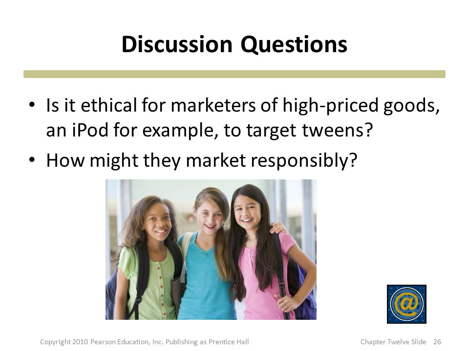 Discussion Questions Is it ethical for marketers of high-priced goods, an iPod for example, to target tweens? How might they market responsibly? 26Cop