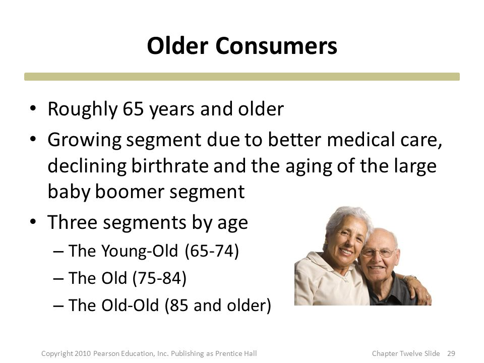 Older Consumers Roughly 65 years and older Growing segment due to better medical care, declining birthrate and the aging of the large baby boomer segm