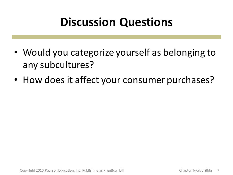 Discussion Questions Would you categorize yourself as belonging to any subcultures? How does it affect your consumer purchases? 77Copyright 2010 Pears