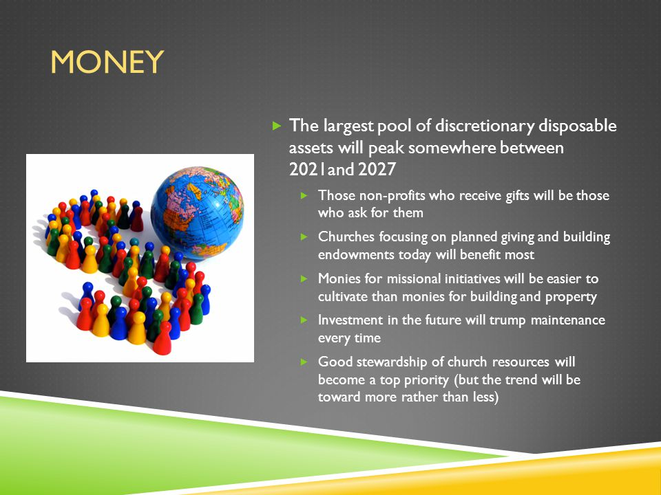 MONEY  The largest pool of discretionary disposable assets will peak somewhere between 2021and 2027  Those non-profits who receive gifts will be those who ask for them  Churches focusing on planned giving and building endowments today will benefit most  Monies for missional initiatives will be easier to cultivate than monies for building and property  Investment in the future will trump maintenance every time  Good stewardship of church resources will become a top priority (but the trend will be toward more rather than less)