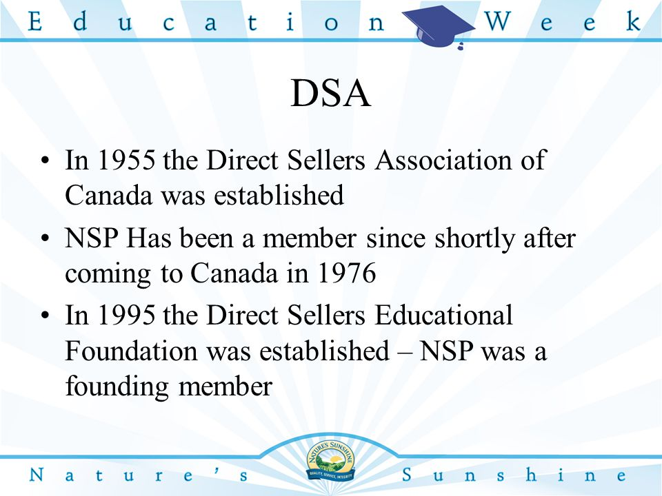 DSA In 1955 the Direct Sellers Association of Canada was established NSP Has been a member since shortly after coming to Canada in 1976 In 1995 the Direct Sellers Educational Foundation was established – NSP was a founding member