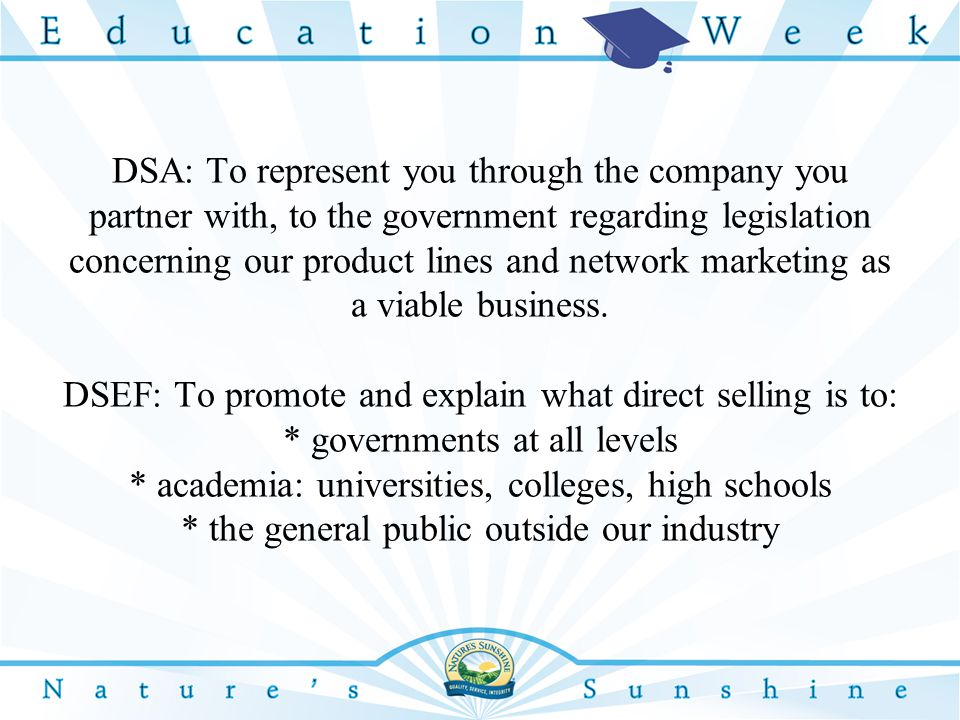 DSA: To represent you through the company you partner with, to the government regarding legislation concerning our product lines and network marketing as a viable business.