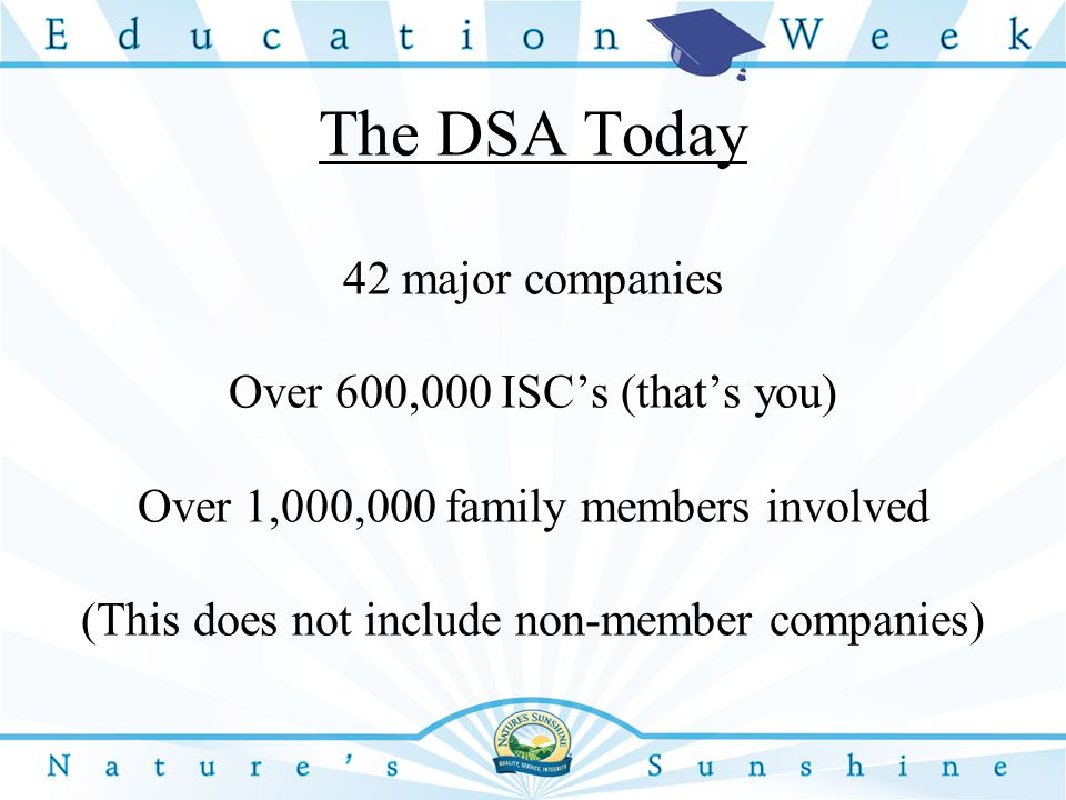 The DSA Today 42 major companies Over 600,000 ISC's (that's you) Over 1,000,000 family members involved (This does not include non-member companies)